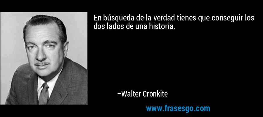 En búsqueda de la verdad tienes que conseguir los dos lados de una historia. – Walter Cronkite