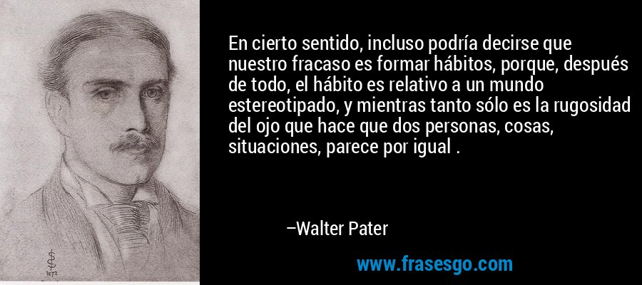En cierto sentido, incluso podría decirse que nuestro fracaso es formar hábitos, porque, después de todo, el hábito es relativo a un mundo estereotipado, y mientras tanto sólo es la rugosidad del ojo que hace que dos personas, cosas, situaciones, parece por igual . – Walter Pater