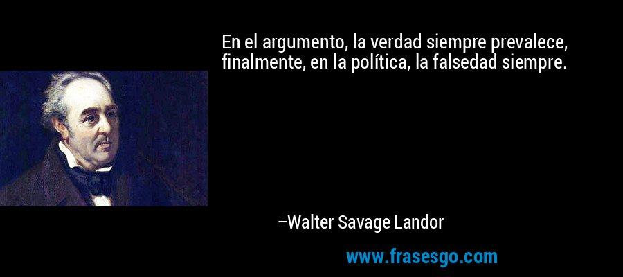 En el argumento, la verdad siempre prevalece, finalmente, en la política, la falsedad siempre. – Walter Savage Landor