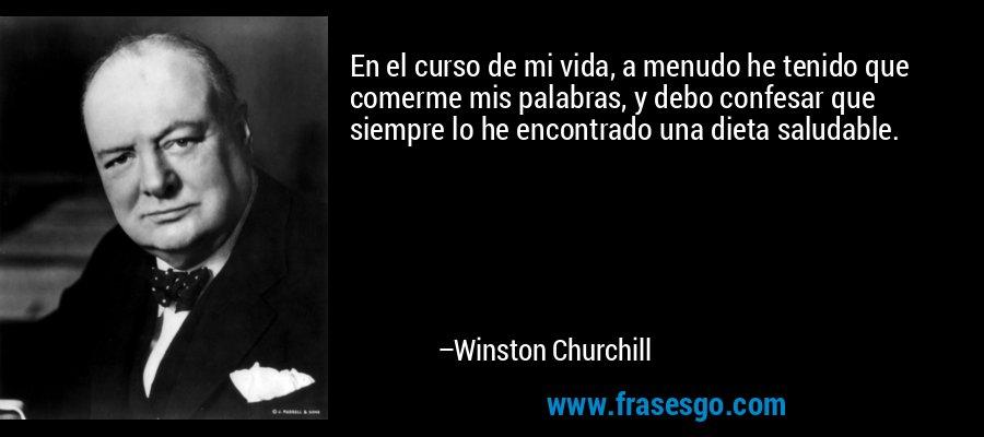 En el curso de mi vida, a menudo he tenido que comerme mis palabras, y debo confesar que siempre lo he encontrado una dieta saludable. – Winston Churchill