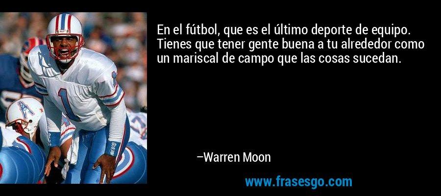 En el fútbol, que es el último deporte de equipo. Tienes que tener gente buena a tu alrededor como un mariscal de campo que las cosas sucedan. – Warren Moon