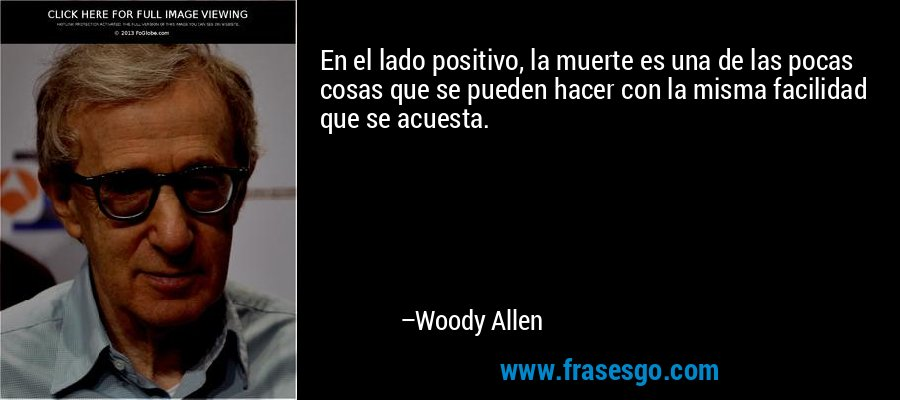 En el lado positivo, la muerte es una de las pocas cosas que se pueden hacer con la misma facilidad que se acuesta. – Woody Allen