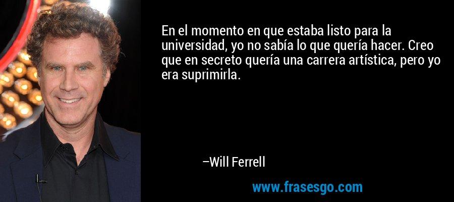 En el momento en que estaba listo para la universidad, yo no sabía lo que quería hacer. Creo que en secreto quería una carrera artística, pero yo era suprimirla. – Will Ferrell