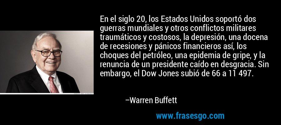 En el siglo 20, los Estados Unidos soportó dos guerras mundiales y otros conflictos militares traumáticos y costosos, la depresión, una docena de recesiones y pánicos financieros así, los choques del petróleo, una epidemia de gripe, y la renuncia de un presidente caído en desgracia. Sin embargo, el Dow Jones subió de 66 a 11 497. – Warren Buffett