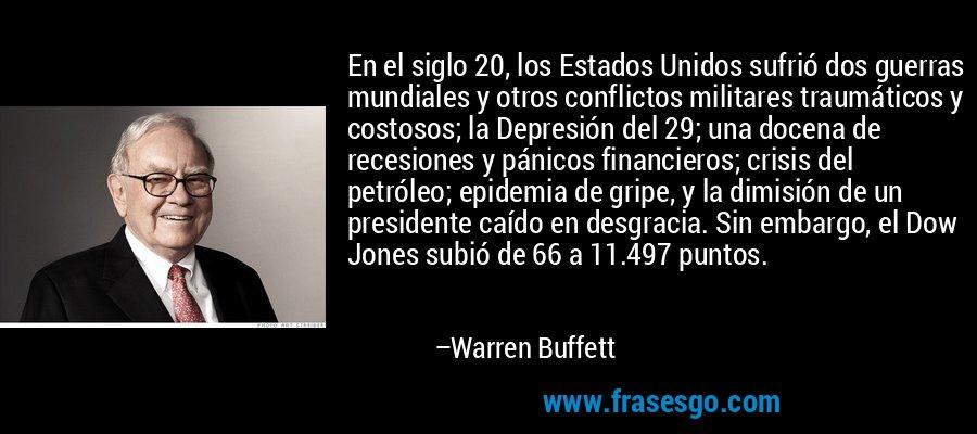 En el siglo 20, los Estados Unidos sufrió dos guerras mundiales y otros conflictos militares traumáticos y costosos; la Depresión del 29; una docena de recesiones y pánicos financieros; crisis del petróleo; epidemia de gripe, y la dimisión de un presidente caído en desgracia. Sin embargo, el Dow Jones subió de 66 a 11.497 puntos. – Warren Buffett