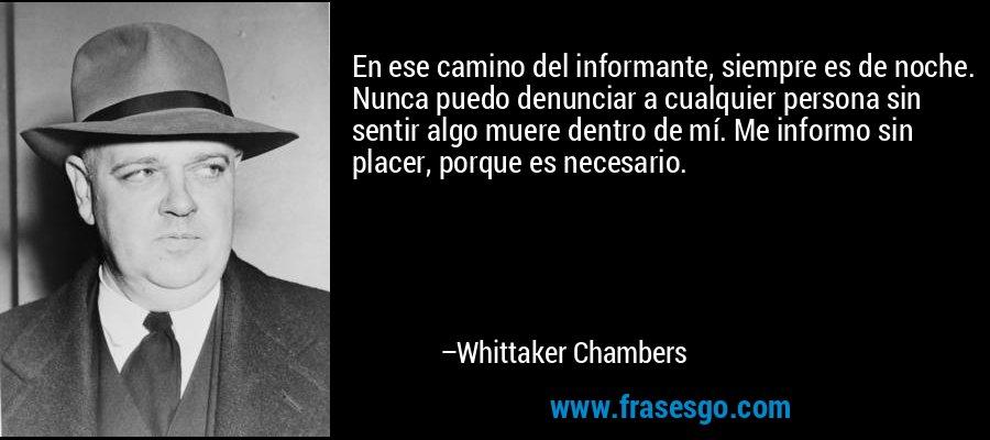 En ese camino del informante, siempre es de noche. Nunca puedo denunciar a cualquier persona sin sentir algo muere dentro de mí. Me informo sin placer, porque es necesario. – Whittaker Chambers