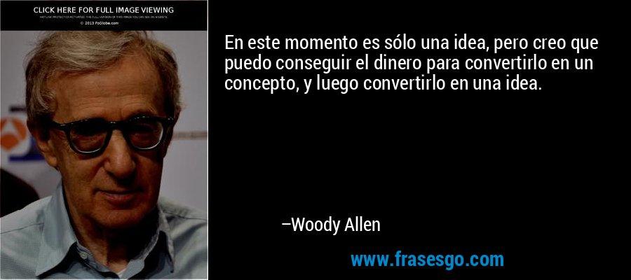 En este momento es sólo una idea, pero creo que puedo conseguir el dinero para convertirlo en un concepto, y luego convertirlo en una idea. – Woody Allen