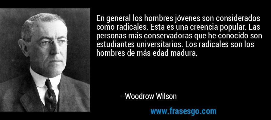 En general los hombres jóvenes son considerados como radicales. Esta es una creencia popular. Las personas más conservadoras que he conocido son estudiantes universitarios. Los radicales son los hombres de más edad madura. – Woodrow Wilson