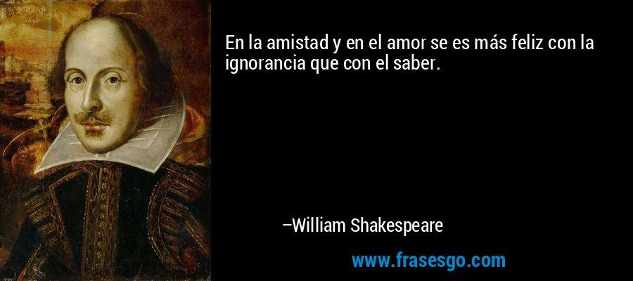 En la amistad y en el amor se es más feliz con la ignorancia que con el saber. – William Shakespeare
