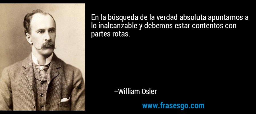 En la búsqueda de la verdad absoluta apuntamos a lo inalcanzable y debemos estar contentos con partes rotas. – William Osler