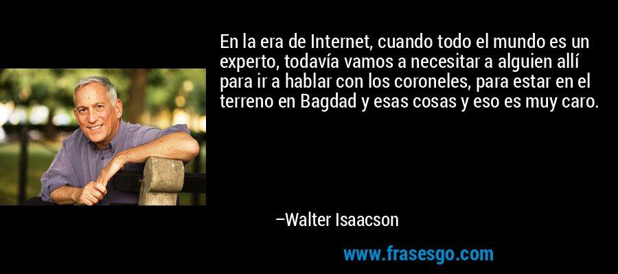 En la era de Internet, cuando todo el mundo es un experto, todavía vamos a necesitar a alguien allí para ir a hablar con los coroneles, para estar en el terreno en Bagdad y esas cosas y eso es muy caro. – Walter Isaacson