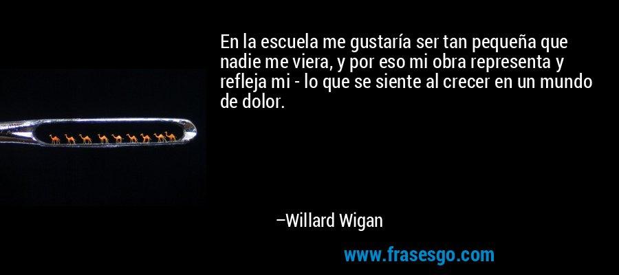 En la escuela me gustaría ser tan pequeña que nadie me viera, y por eso mi obra representa y refleja mi - lo que se siente al crecer en un mundo de dolor. – Willard Wigan