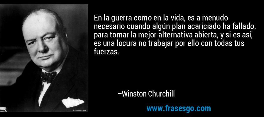 En la guerra como en la vida, es a menudo necesario cuando algún plan acariciado ha fallado, para tomar la mejor alternativa abierta, y si es así, es una locura no trabajar por ello con todas tus fuerzas. – Winston Churchill