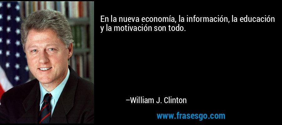 En la nueva economía, la información, la educación y la motivación son todo. – William J. Clinton