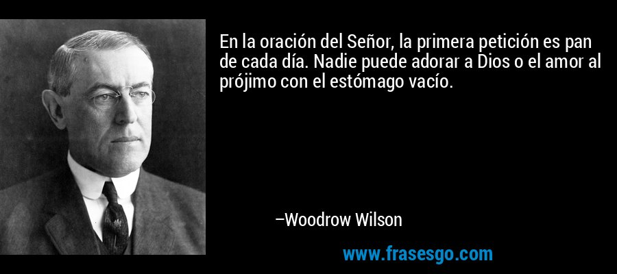 En la oración del Señor, la primera petición es pan de cada día. Nadie puede adorar a Dios o el amor al prójimo con el estómago vacío. – Woodrow Wilson