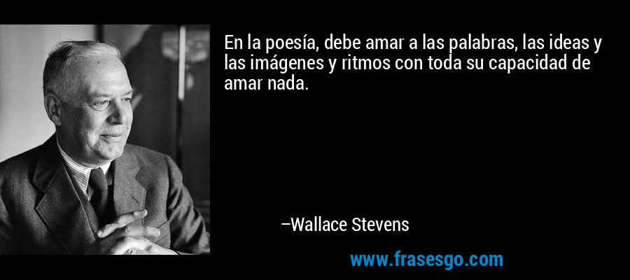 En la poesía, debe amar a las palabras, las ideas y las imágenes y ritmos con toda su capacidad de amar nada. – Wallace Stevens