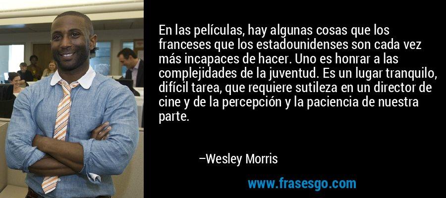 En las películas, hay algunas cosas que los franceses que los estadounidenses son cada vez más incapaces de hacer. Uno es honrar a las complejidades de la juventud. Es un lugar tranquilo, difícil tarea, que requiere sutileza en un director de cine y de la percepción y la paciencia de nuestra parte. – Wesley Morris