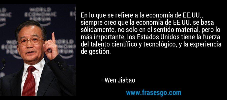 En lo que se refiere a la economía de EE.UU., siempre creo que la economía de EE.UU. se basa sólidamente, no sólo en el sentido material, pero lo más importante, los Estados Unidos tiene la fuerza del talento científico y tecnológico, y la experiencia de gestión. – Wen Jiabao
