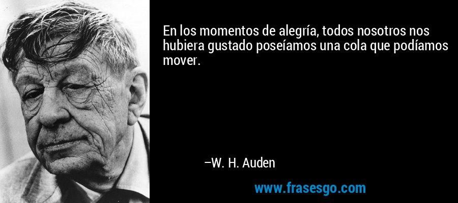 En los momentos de alegría, todos nosotros nos hubiera gustado poseíamos una cola que podíamos mover. – W. H. Auden