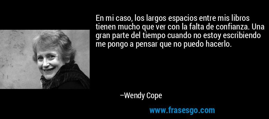 En mi caso, los largos espacios entre mis libros tienen mucho que ver con la falta de confianza. Una gran parte del tiempo cuando no estoy escribiendo me pongo a pensar que no puedo hacerlo. – Wendy Cope