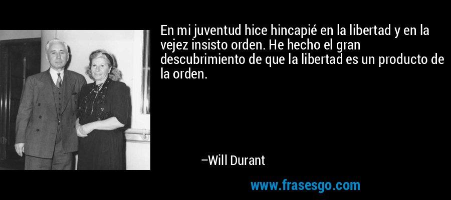 En mi juventud hice hincapié en la libertad y en la vejez insisto orden. He hecho el gran descubrimiento de que la libertad es un producto de la orden. – Will Durant