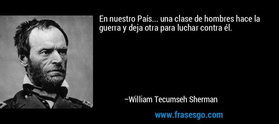 En nuestro País... una clase de hombres hace la guerra y deja otra para luchar contra él. – William Tecumseh Sherman