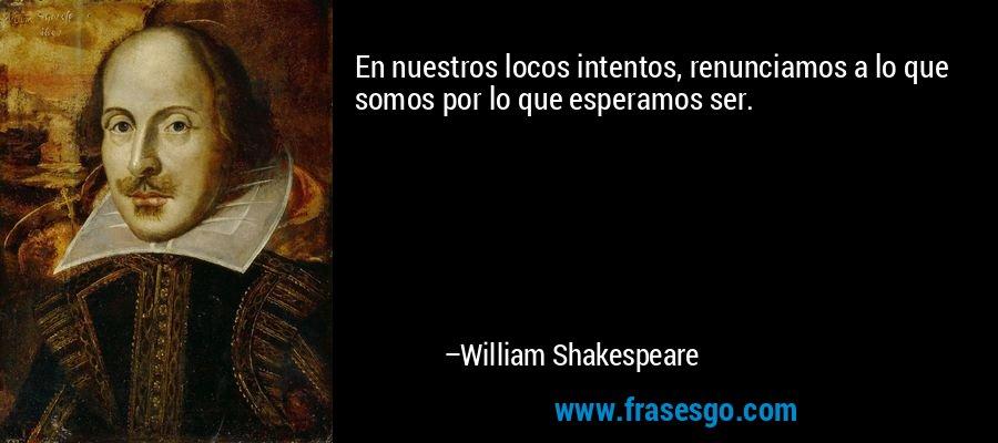 En nuestros locos intentos, renunciamos a lo que somos por lo que esperamos ser. – William Shakespeare