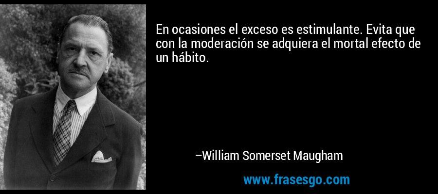 En ocasiones el exceso es estimulante. Evita que con la moderación se adquiera el mortal efecto de un hábito. – William Somerset Maugham