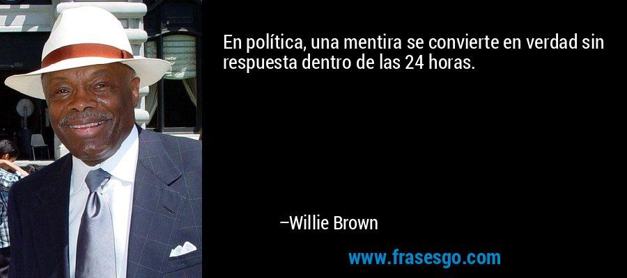 En política, una mentira se convierte en verdad sin respuesta dentro de las 24 horas. – Willie Brown