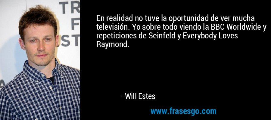 En realidad no tuve la oportunidad de ver mucha televisión. Yo sobre todo viendo la BBC Worldwide y repeticiones de Seinfeld y Everybody Loves Raymond. – Will Estes