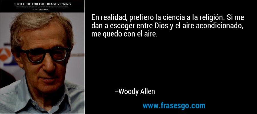 En realidad, prefiero la ciencia a la religión. Si me dan a escoger entre Dios y el aire acondicionado, me quedo con el aire. – Woody Allen