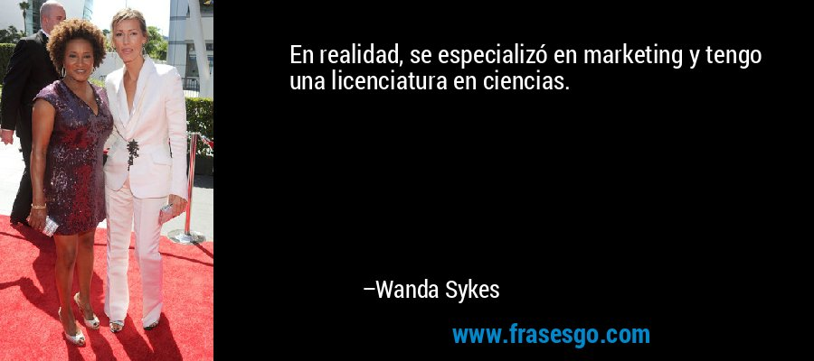 En realidad, se especializó en marketing y tengo una licenciatura en ciencias. – Wanda Sykes