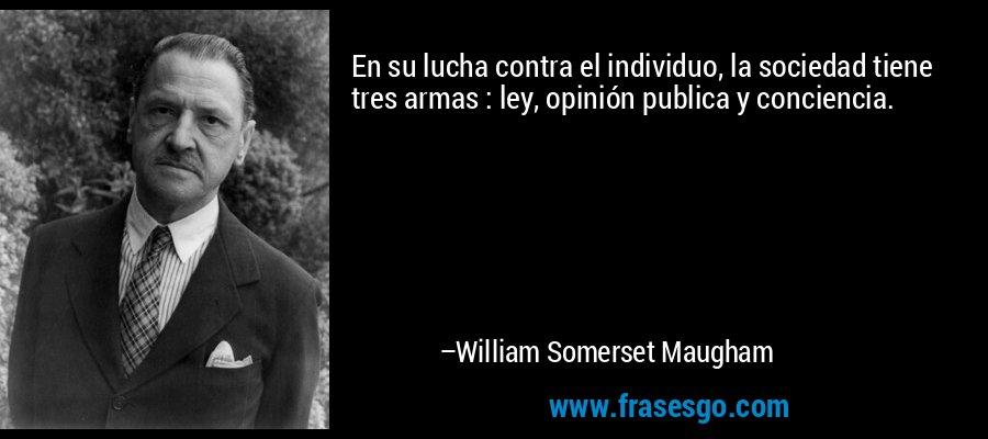 En su lucha contra el individuo, la sociedad tiene tres armas : ley, opinión publica y conciencia. – William Somerset Maugham