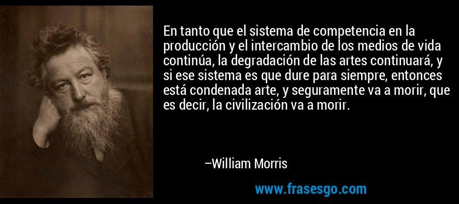 En tanto que el sistema de competencia en la producción y el intercambio de los medios de vida continúa, la degradación de las artes continuará, y si ese sistema es que dure para siempre, entonces está condenada arte, y seguramente va a morir, que es decir, la civilización va a morir. – William Morris