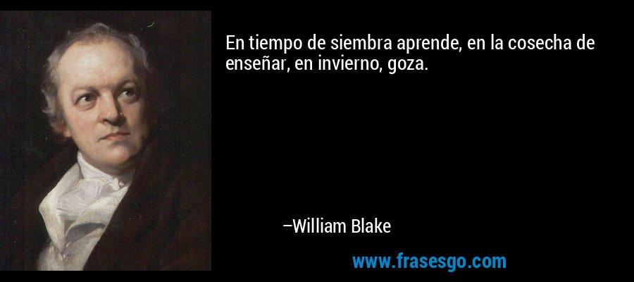 En tiempo de siembra aprende, en la cosecha de enseñar, en invierno, goza. – William Blake