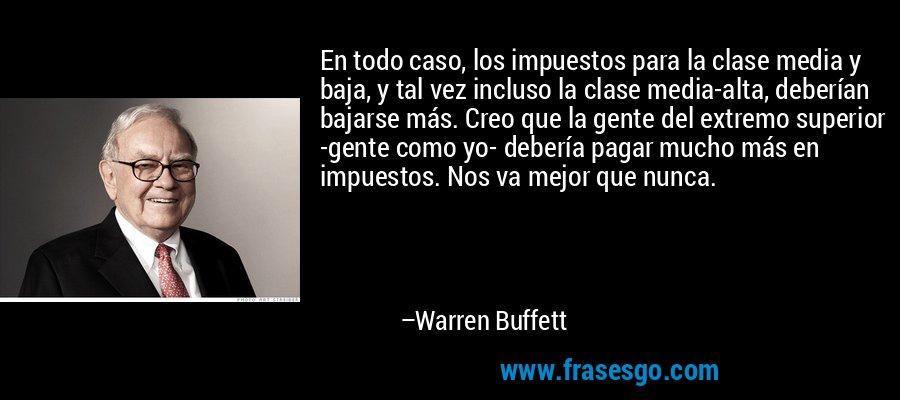 En todo caso, los impuestos para la clase media y baja, y tal vez incluso la clase media-alta, deberían bajarse más. Creo que la gente del extremo superior -gente como yo- debería pagar mucho más en impuestos. Nos va mejor que nunca. – Warren Buffett