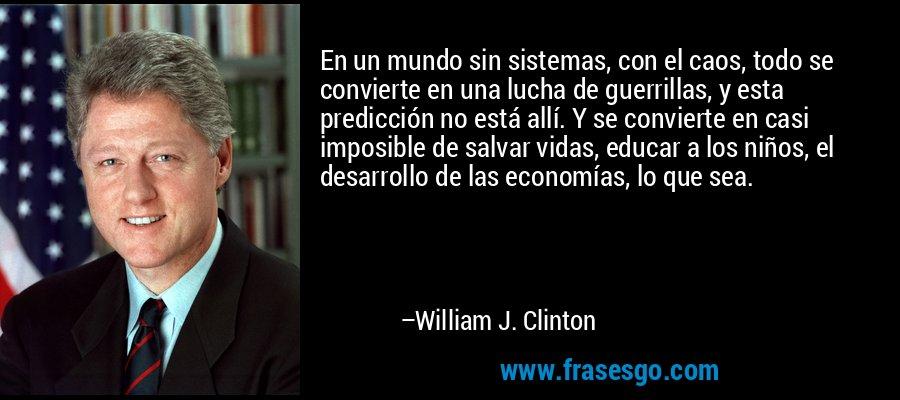 En un mundo sin sistemas, con el caos, todo se convierte en una lucha de guerrillas, y esta predicción no está allí. Y se convierte en casi imposible de salvar vidas, educar a los niños, el desarrollo de las economías, lo que sea. – William J. Clinton