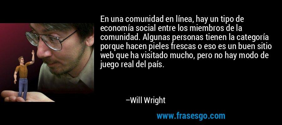 En una comunidad en línea, hay un tipo de economía social entre los miembros de la comunidad. Algunas personas tienen la categoría porque hacen pieles frescas o eso es un buen sitio web que ha visitado mucho, pero no hay modo de juego real del país. – Will Wright