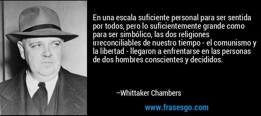 En una escala suficiente personal para ser sentida por todos, pero lo suficientemente grande como para ser simbólico, las dos religiones irreconciliables de nuestro tiempo - el comunismo y la libertad - llegaron a enfrentarse en las personas de dos hombres conscientes y decididos. – Whittaker Chambers
