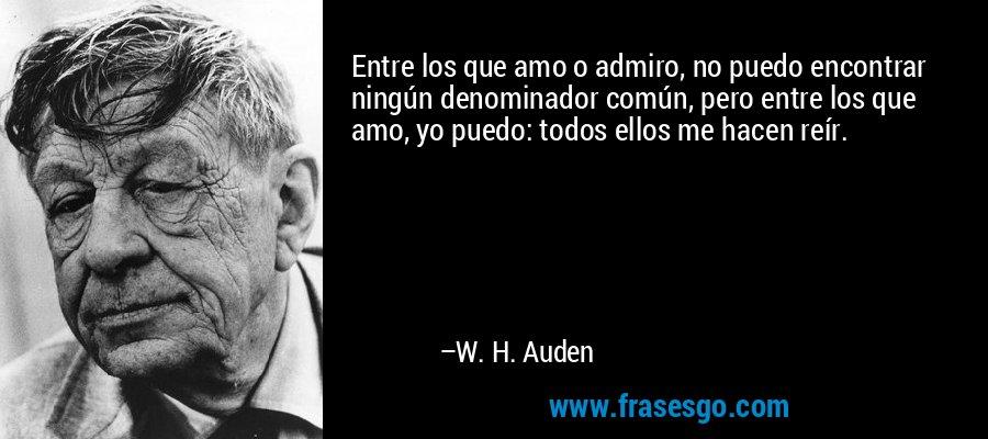 Entre los que amo o admiro, no puedo encontrar ningún denominador común, pero entre los que amo, yo puedo: todos ellos me hacen reír. – W. H. Auden