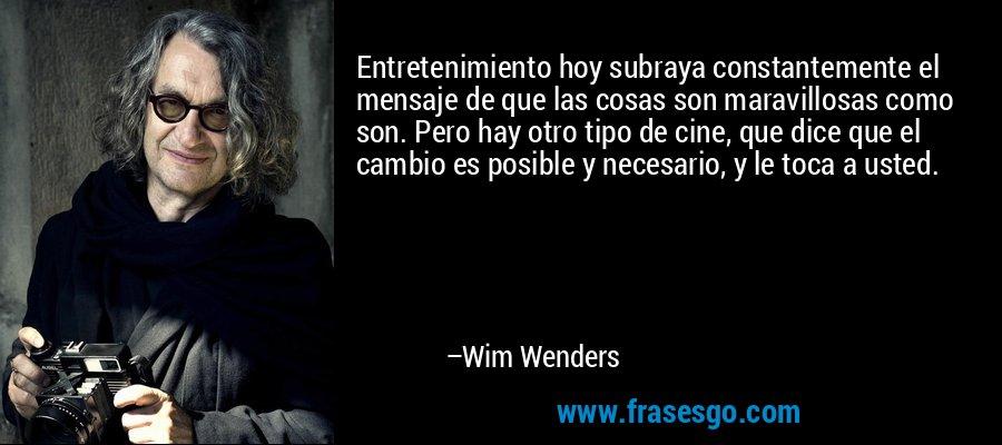 Entretenimiento hoy subraya constantemente el mensaje de que las cosas son maravillosas como son. Pero hay otro tipo de cine, que dice que el cambio es posible y necesario, y le toca a usted. – Wim Wenders