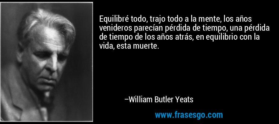 Equilibré todo, trajo todo a la mente, los años venideros parecían pérdida de tiempo, una pérdida de tiempo de los años atrás, en equilibrio con la vida, esta muerte. – William Butler Yeats