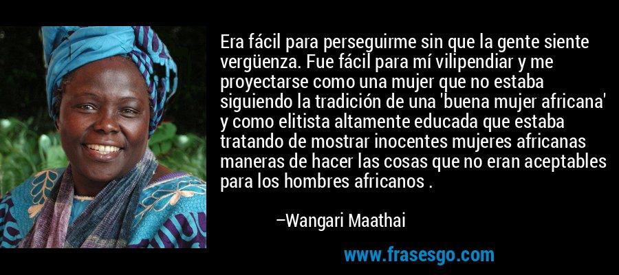 Era fácil para perseguirme sin que la gente siente vergüenza. Fue fácil para mí vilipendiar y me proyectarse como una mujer que no estaba siguiendo la tradición de una 'buena mujer africana' y como elitista altamente educada que estaba tratando de mostrar inocentes mujeres africanas maneras de hacer las cosas que no eran aceptables para los hombres africanos . – Wangari Maathai