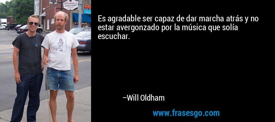 Es agradable ser capaz de dar marcha atrás y no estar avergonzado por la música que solía escuchar. – Will Oldham