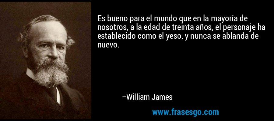 Es bueno para el mundo que en la mayoría de nosotros, a la edad de treinta años, el personaje ha establecido como el yeso, y nunca se ablanda de nuevo. – William James