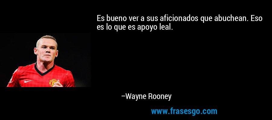Es bueno ver a sus aficionados que abuchean. Eso es lo que es apoyo leal. – Wayne Rooney