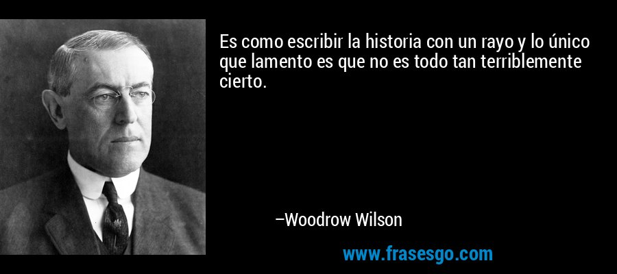 Es como escribir la historia con un rayo y lo único que lamento es que no es todo tan terriblemente cierto. – Woodrow Wilson
