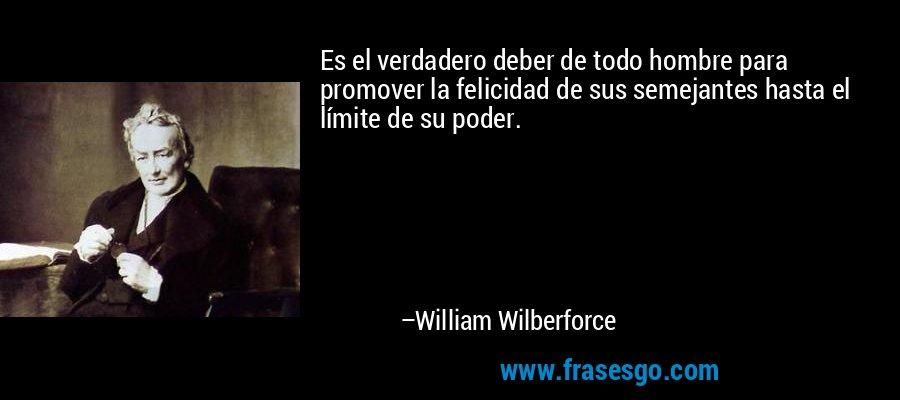 Es el verdadero deber de todo hombre para promover la felicidad de sus semejantes hasta el límite de su poder. – William Wilberforce