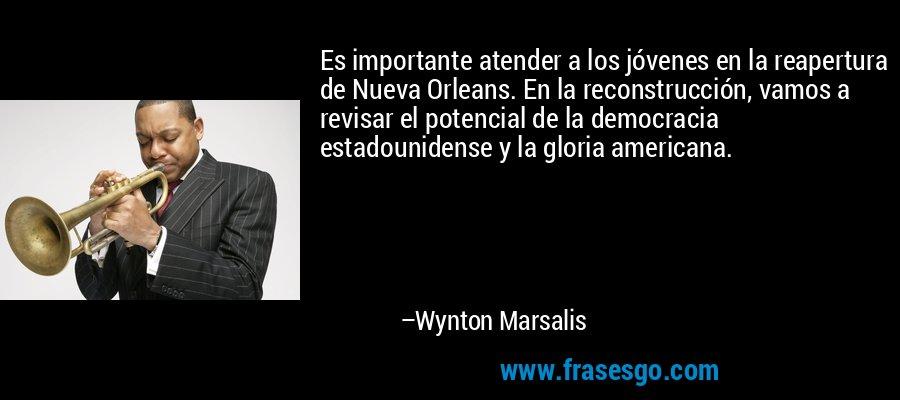 Es importante atender a los jóvenes en la reapertura de Nueva Orleans. En la reconstrucción, vamos a revisar el potencial de la democracia estadounidense y la gloria americana. – Wynton Marsalis