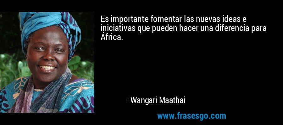 Es importante fomentar las nuevas ideas e iniciativas que pueden hacer una diferencia para África. – Wangari Maathai